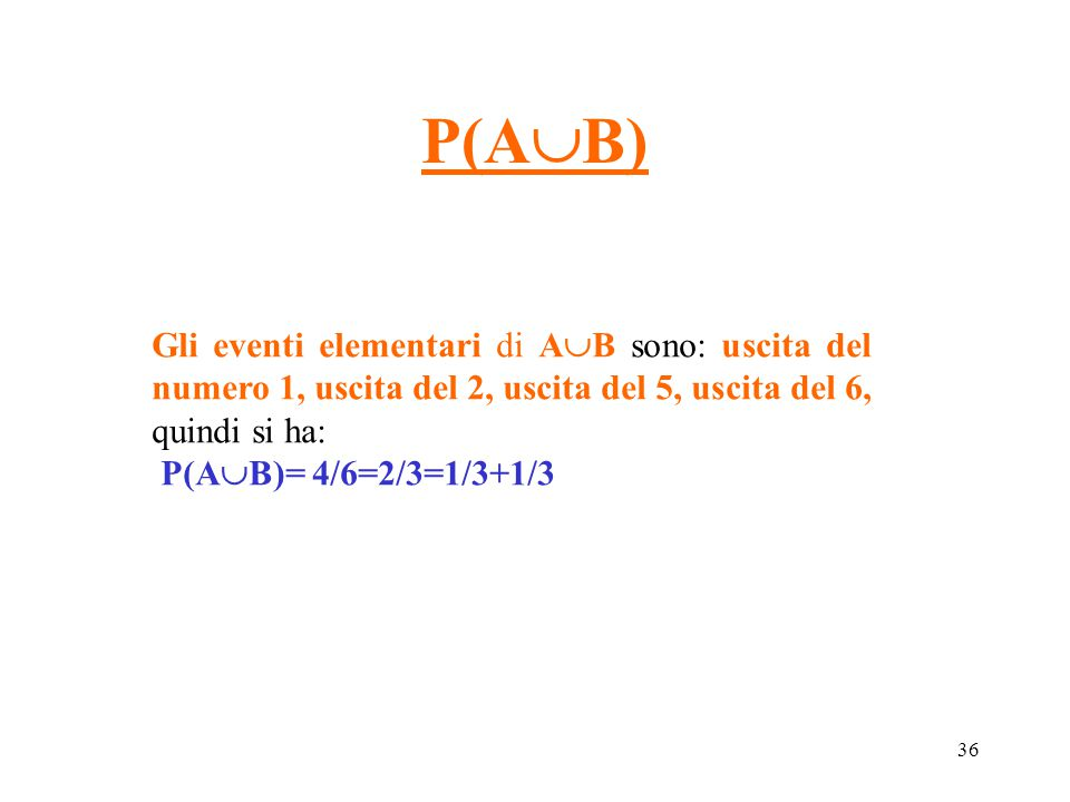 P(AB) Gli eventi elementari di AB sono: uscita del numero 1, uscita del 2, uscita del 5, uscita del 6, quindi si ha: