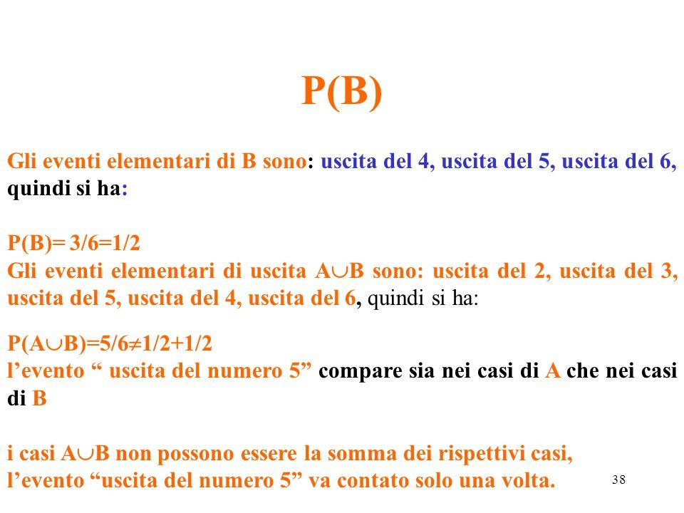 P(B) Gli eventi elementari di B sono: uscita del 4, uscita del 5, uscita del 6, quindi si ha: P(B)= 3/6=1/2.