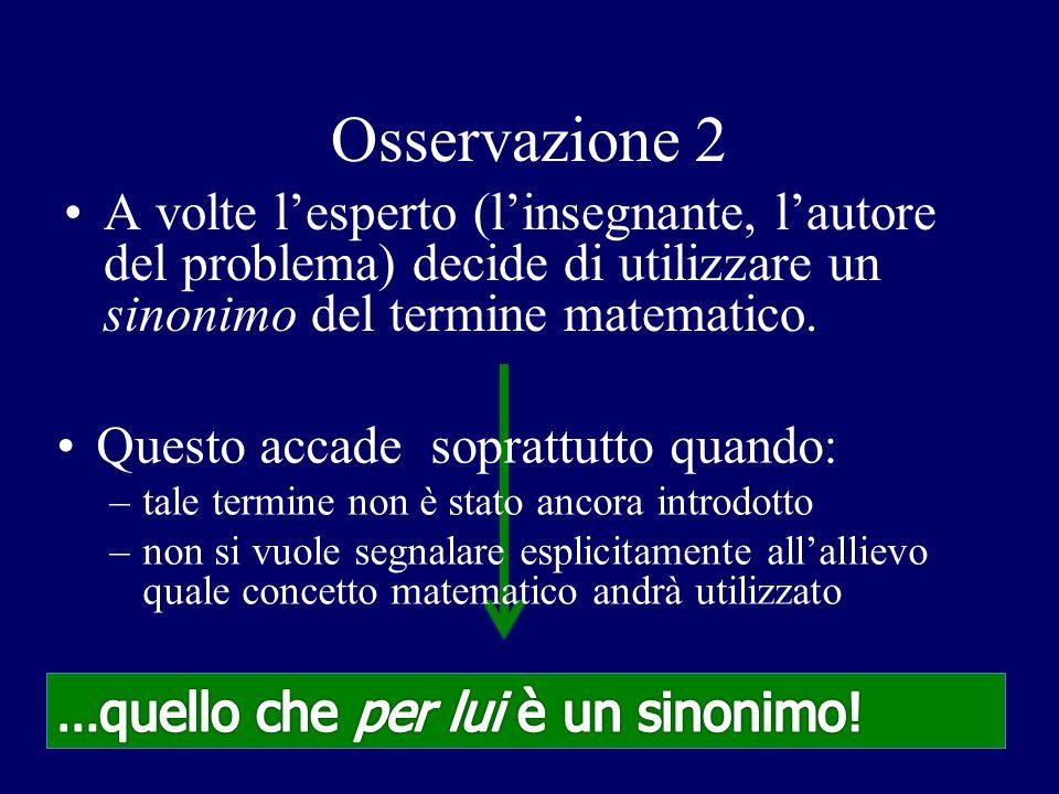 Osservazione 2 A volte l'esperto (l'insegnante, l'autore del problema) decide di utilizzare un sinonimo del termine matematico.