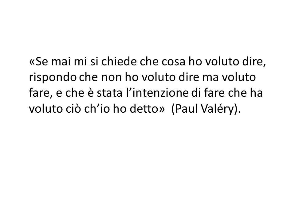 «Se mai mi si chiede che cosa ho voluto dire, rispondo che non ho voluto dire ma voluto fare, e che è stata l'intenzione di fare che ha voluto ciò ch'io ho detto» (Paul Valéry).
