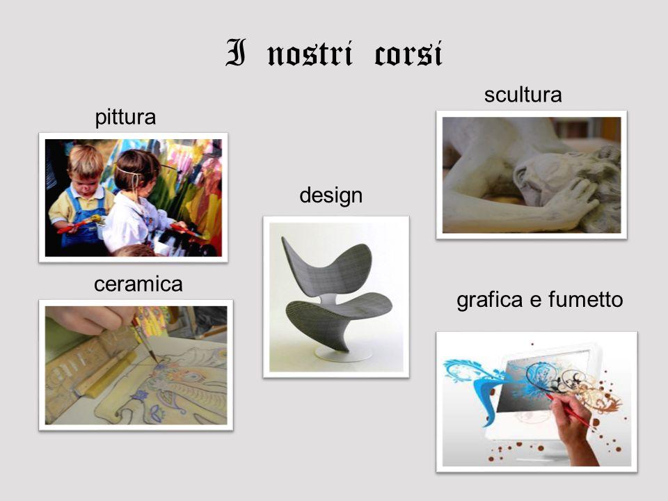 I nostri corsi scultura pittura design ceramica grafica e fumetto