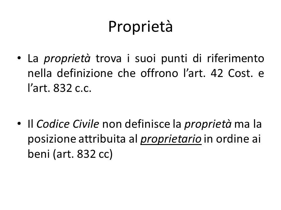 Proprietà La proprietà trova i suoi punti di riferimento nella definizione che offrono l'art. 42 Cost. e l'art. 832 c.c.