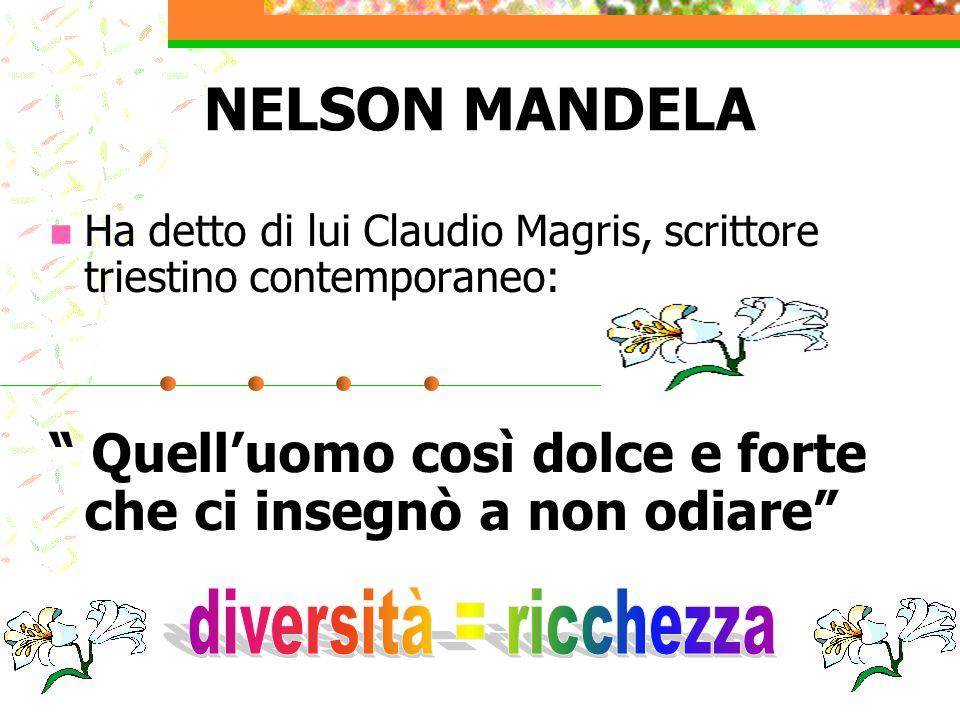 NELSON MANDELA Ha detto di lui Claudio Magris, scrittore triestino contemporaneo: Quell'uomo così dolce e forte che ci insegnò a non odiare
