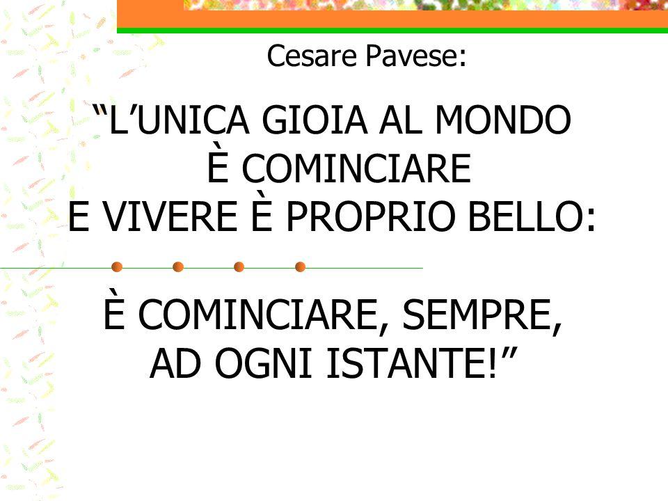 Cesare Pavese: L'UNICA GIOIA AL MONDO È COMINCIARE E VIVERE È PROPRIO BELLO: È COMINCIARE, SEMPRE, AD OGNI ISTANTE!