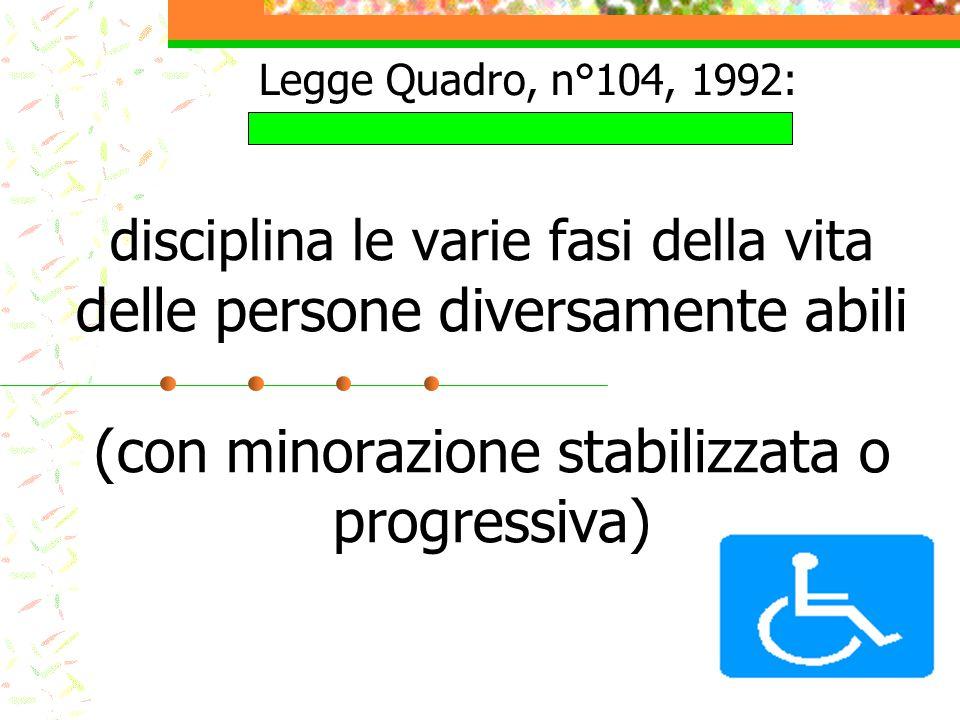 Legge Quadro, n°104, 1992: disciplina le varie fasi della vita delle persone diversamente abili (con minorazione stabilizzata o progressiva)