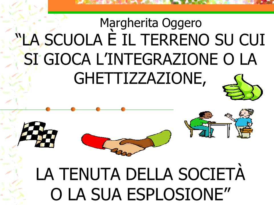 Margherita Oggero LA SCUOLA È IL TERRENO SU CUI SI GIOCA L'INTEGRAZIONE O LA GHETTIZZAZIONE, LA TENUTA DELLA SOCIETÀ O LA SUA ESPLOSIONE