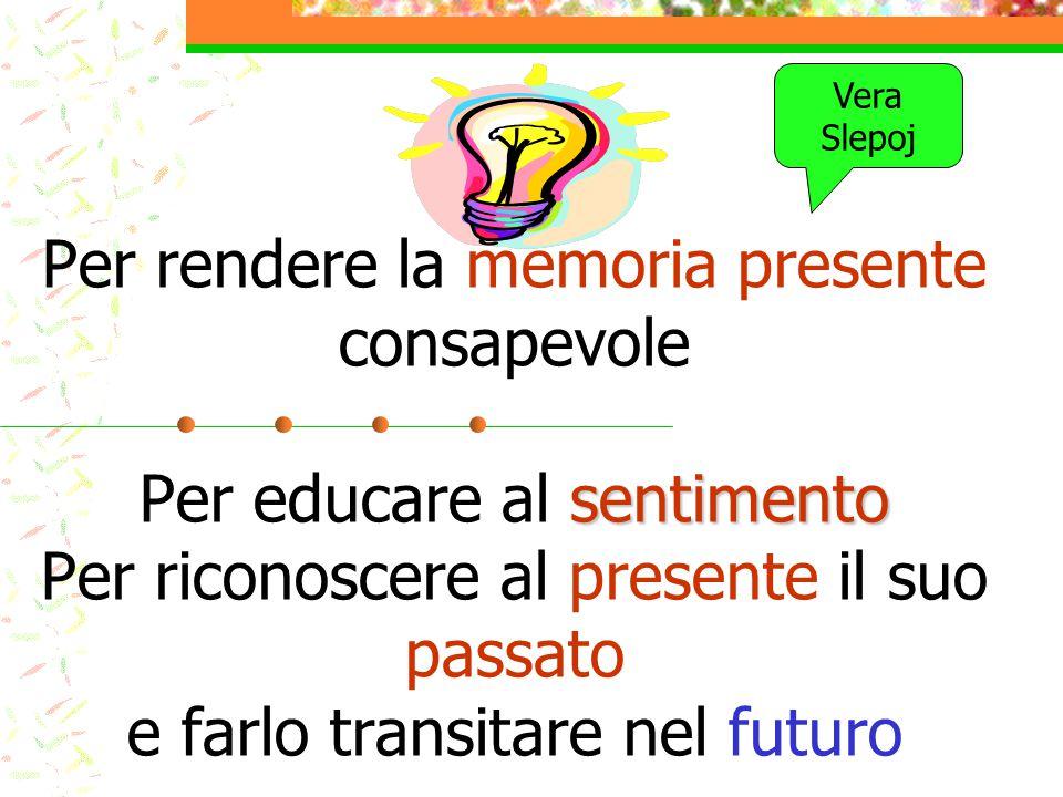 Per rendere la memoria presente consapevole Per educare al sentimento Per riconoscere al presente il suo passato e farlo transitare nel futuro