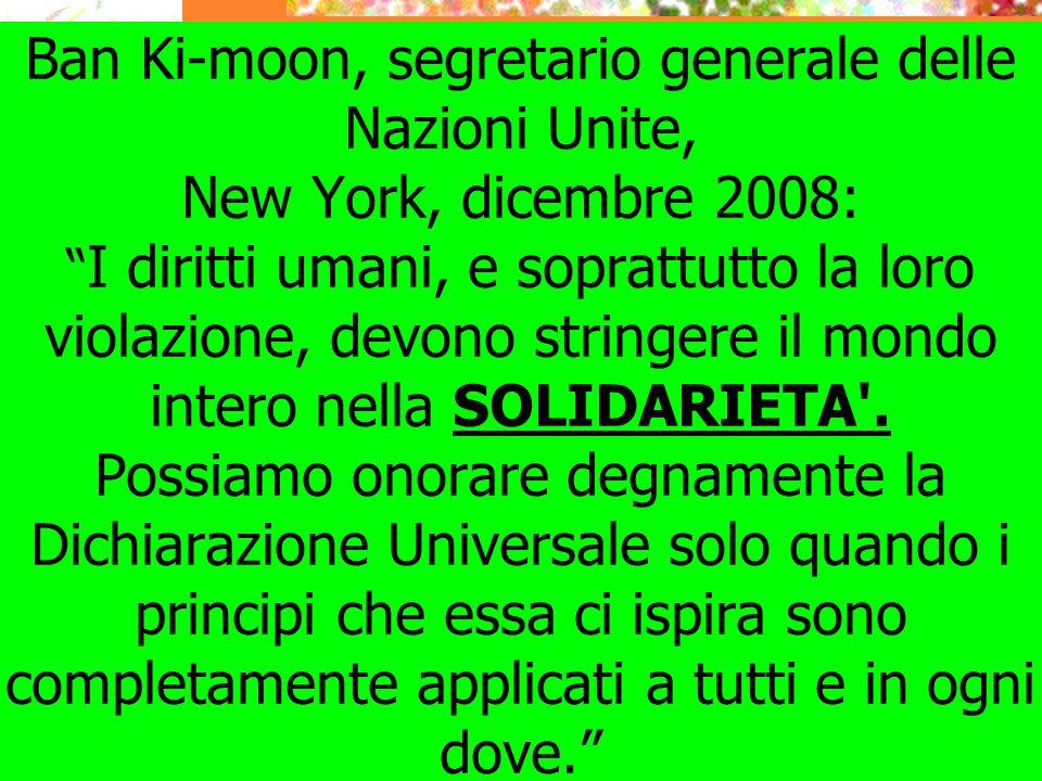 Ban Ki-moon, segretario generale delle Nazioni Unite, New York, dicembre 2008: I diritti umani, e soprattutto la loro violazione, devono stringere il mondo intero nella SOLIDARIETA .