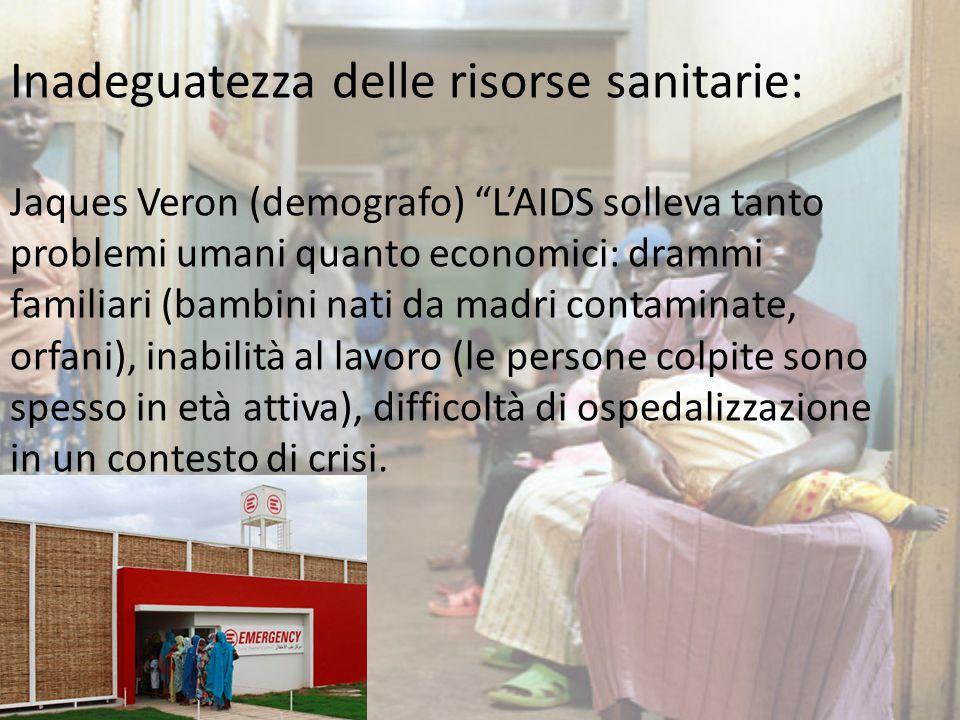 Inadeguatezza delle risorse sanitarie: Jaques Veron (demografo) L'AIDS solleva tanto problemi umani quanto economici: drammi familiari (bambini nati da madri contaminate, orfani), inabilità al lavoro (le persone colpite sono spesso in età attiva), difficoltà di ospedalizzazione in un contesto di crisi.