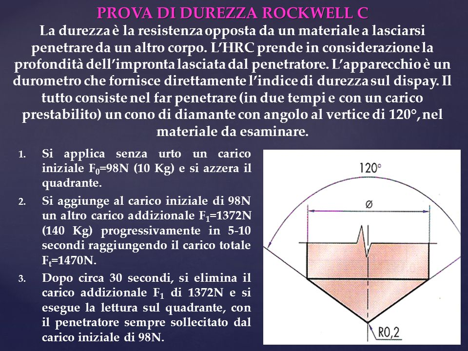 PROVA DI DUREZZA ROCKWELL C La durezza è la resistenza opposta da un materiale a lasciarsi penetrare da un altro corpo. L'HRC prende in considerazione la profondità dell'impronta lasciata dal penetratore. L'apparecchio è un durometro che fornisce direttamente l'indice di durezza sul dispay. Il tutto consiste nel far penetrare (in due tempi e con un carico prestabilito) un cono di diamante con angolo al vertice di 120°, nel materiale da esaminare.