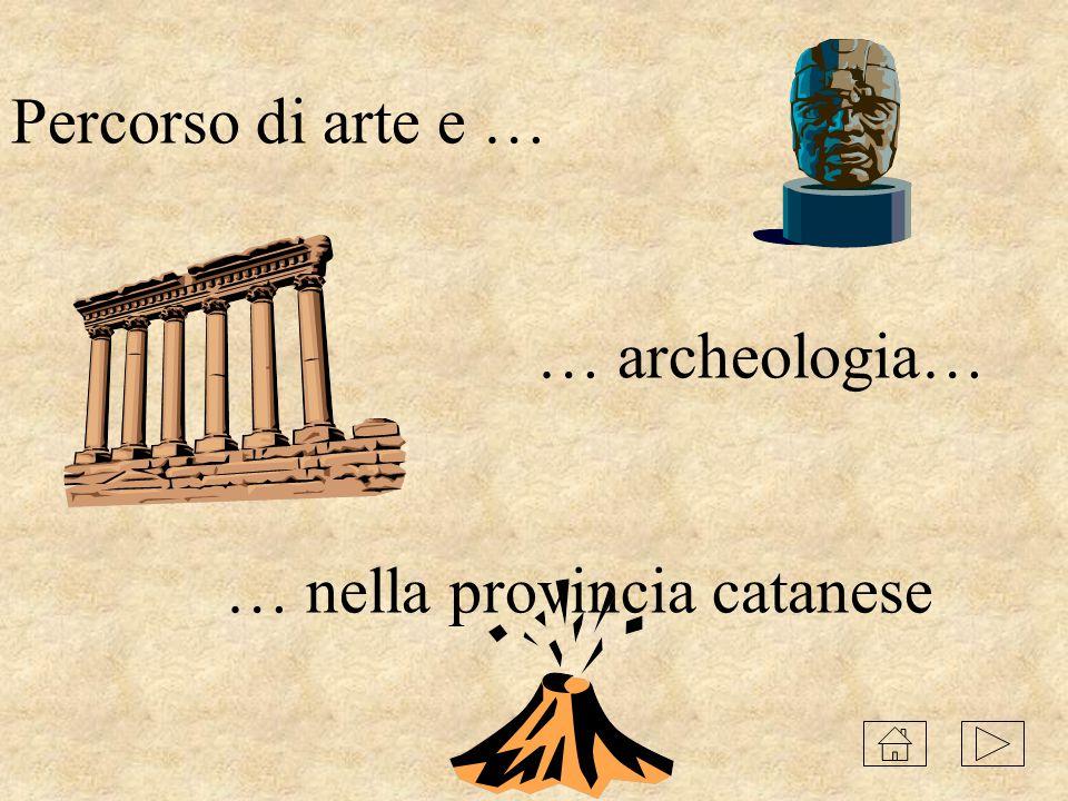 Percorso di arte e … … archeologia… … nella provincia catanese