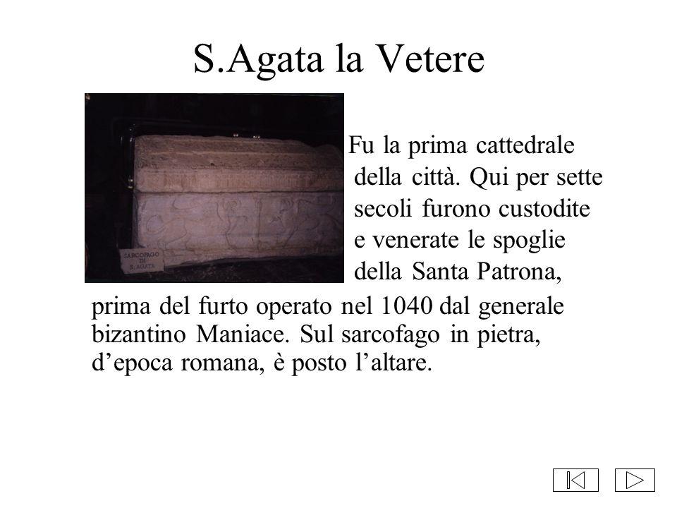 S.Agata la Vetere Fu la prima cattedrale della città. Qui per sette secoli furono custodite e venerate le spoglie della Santa Patrona,