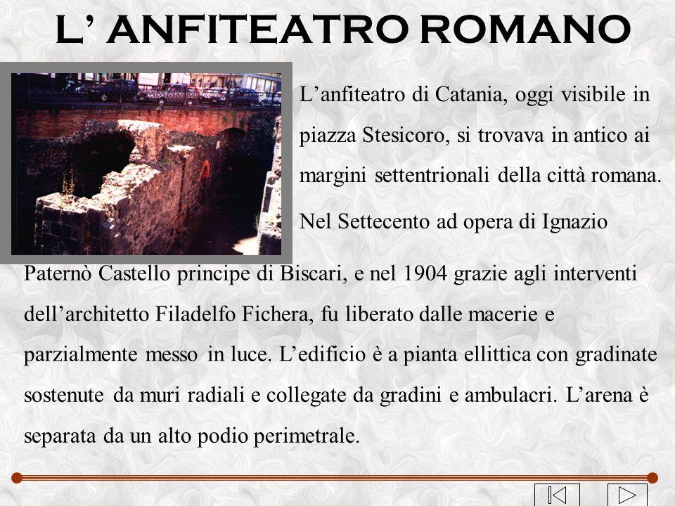 L' ANFITEATRO ROMANO L'anfiteatro di Catania, oggi visibile in piazza Stesicoro, si trovava in antico ai margini settentrionali della città romana.