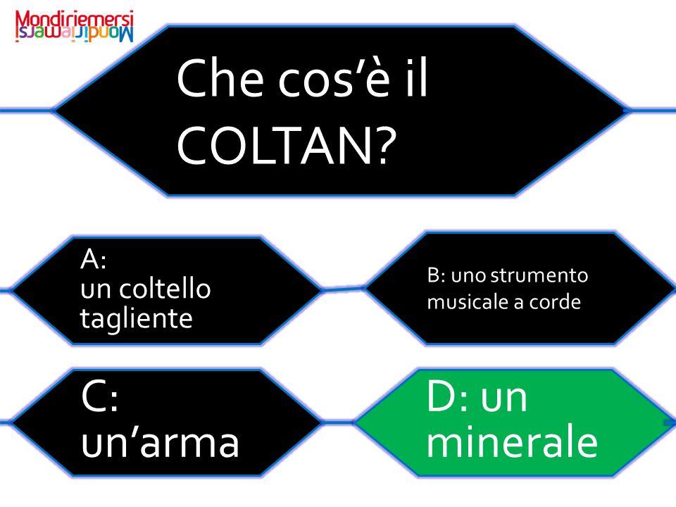 Che cos'è il COLTAN C: un'arma D: un minerale