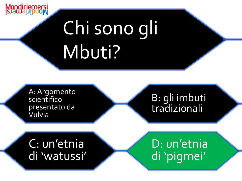 Chi sono gli Mbuti C: un'etnia di 'watussi' D: un'etnia di 'pigmei'