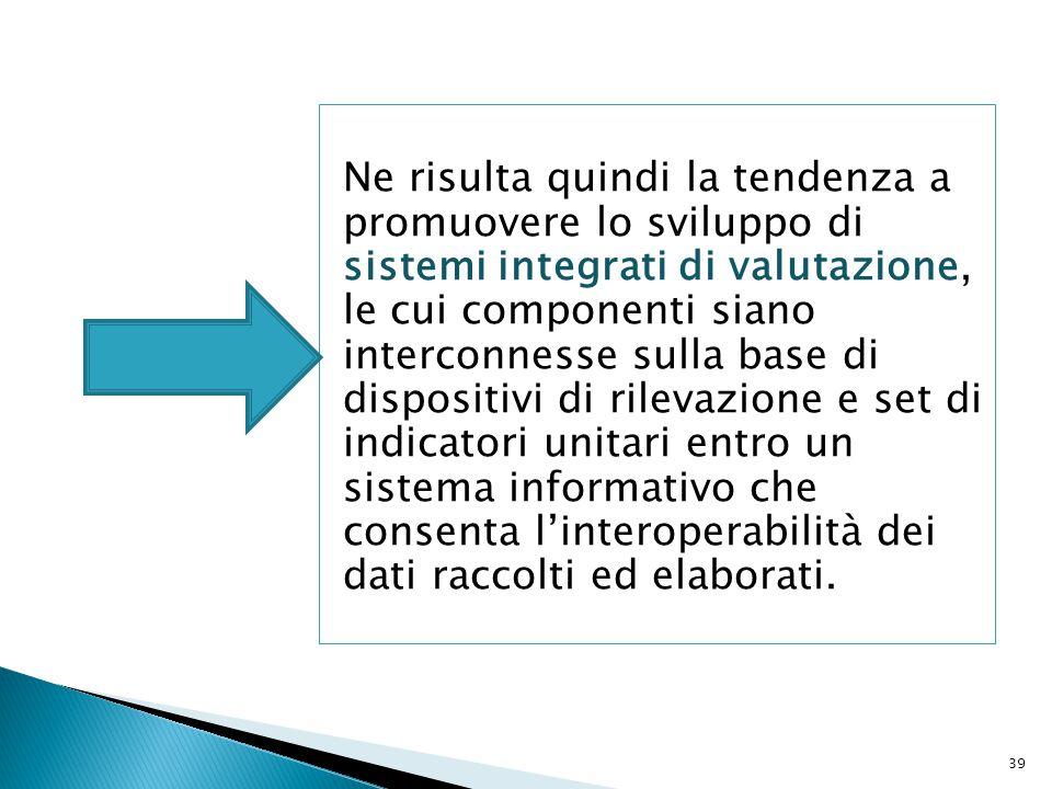 Ne risulta quindi la tendenza a promuovere lo sviluppo di sistemi integrati di valutazione, le cui componenti siano interconnesse sulla base di dispositivi di rilevazione e set di indicatori unitari entro un sistema informativo che consenta l'interoperabilità dei dati raccolti ed elaborati.