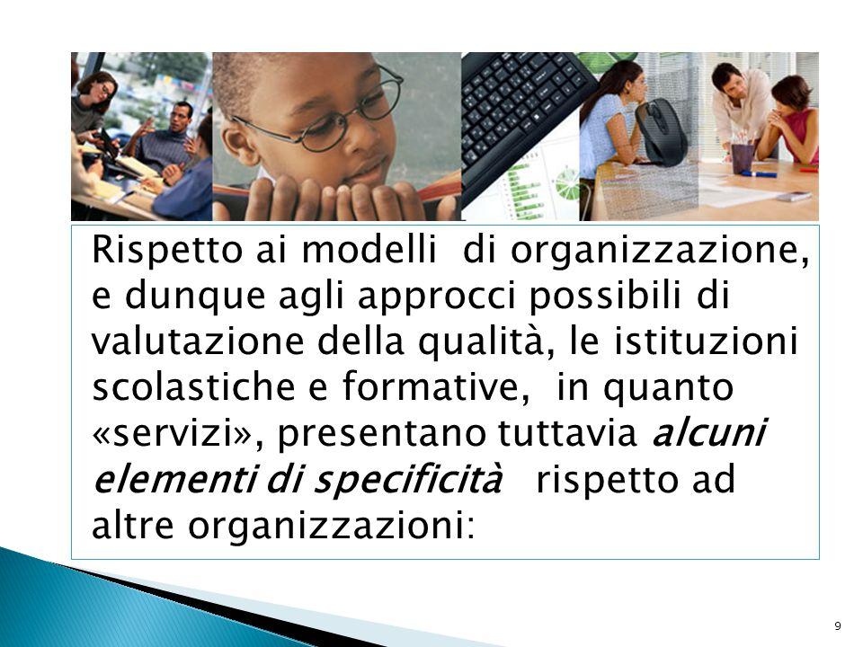 Rispetto ai modelli di organizzazione, e dunque agli approcci possibili di valutazione della qualità, le istituzioni scolastiche e formative, in quanto «servizi», presentano tuttavia alcuni elementi di specificità rispetto ad altre organizzazioni: