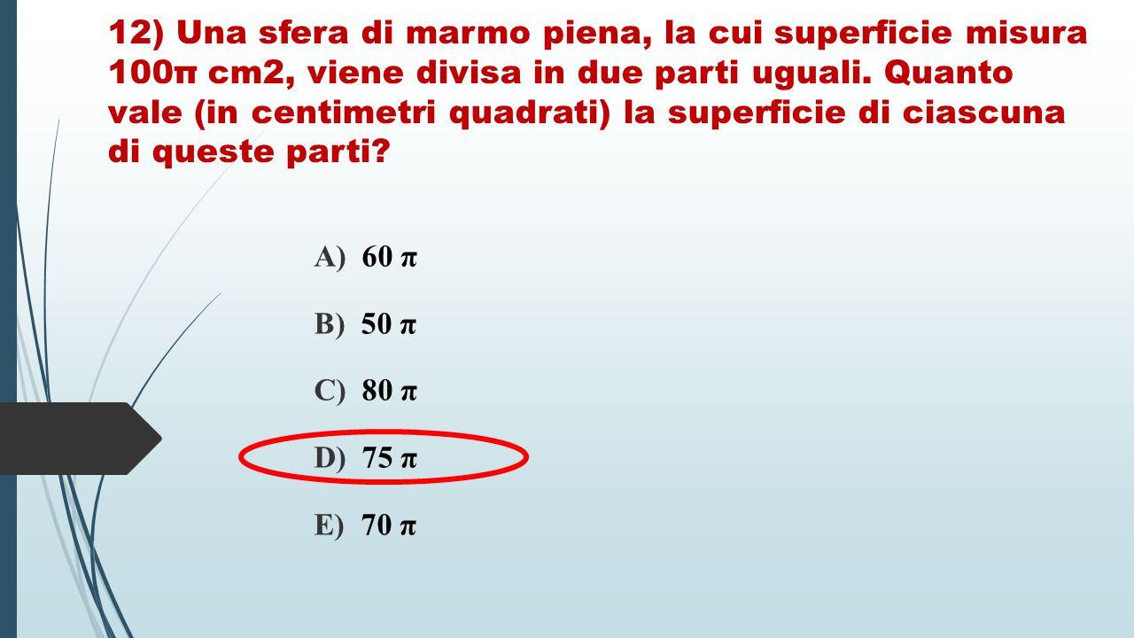 12) Una sfera di marmo piena, la cui superficie misura 100π cm2, viene divisa in due parti uguali. Quanto vale (in centimetri quadrati) la superficie di ciascuna di queste parti