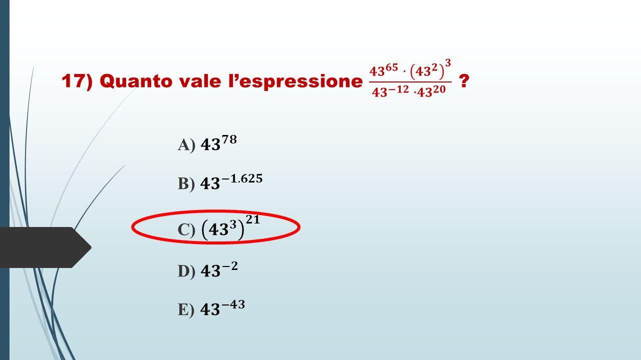 17) Quanto vale l'espressione 𝟒𝟑 𝟔𝟓 ∙ 𝟒𝟑 𝟐 𝟑 𝟒𝟑 −𝟏𝟐 ∙ 𝟒𝟑 𝟐𝟎