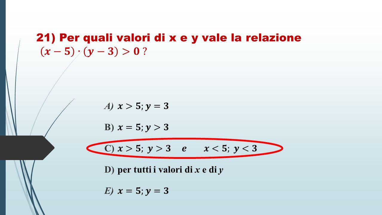 21) Per quali valori di x e y vale la relazione 𝒙−𝟓 ∙ 𝒚−𝟑 >𝟎