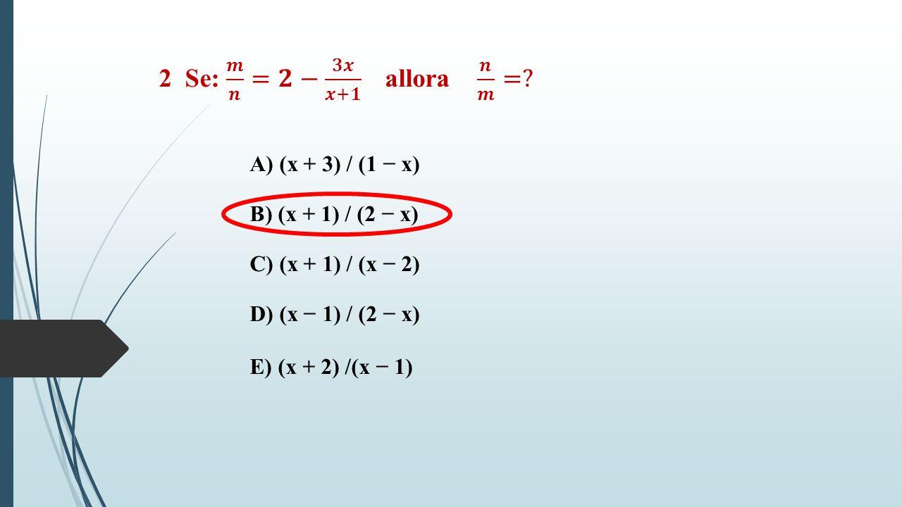 2 Se: 𝒎 𝒏 =𝟐− 𝟑𝒙 𝒙+𝟏 allora 𝒏 𝒎 = A) (x + 3) / (1 − x)
