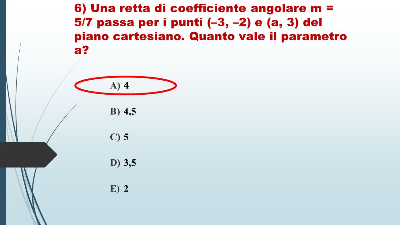 6) Una retta di coefficiente angolare m = 5/7 passa per i punti (–3, –2) e (a, 3) del piano cartesiano. Quanto vale il parametro a