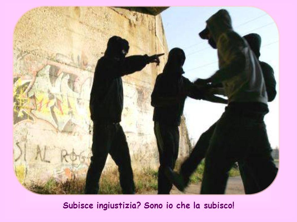 Subisce ingiustizia Sono io che la subisco!