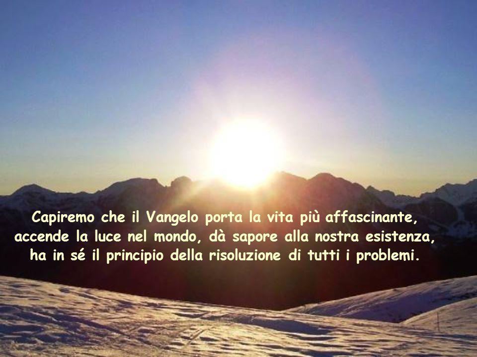 Capiremo che il Vangelo porta la vita più affascinante, accende la luce nel mondo, dà sapore alla nostra esistenza, ha in sé il principio della risoluzione di tutti i problemi.