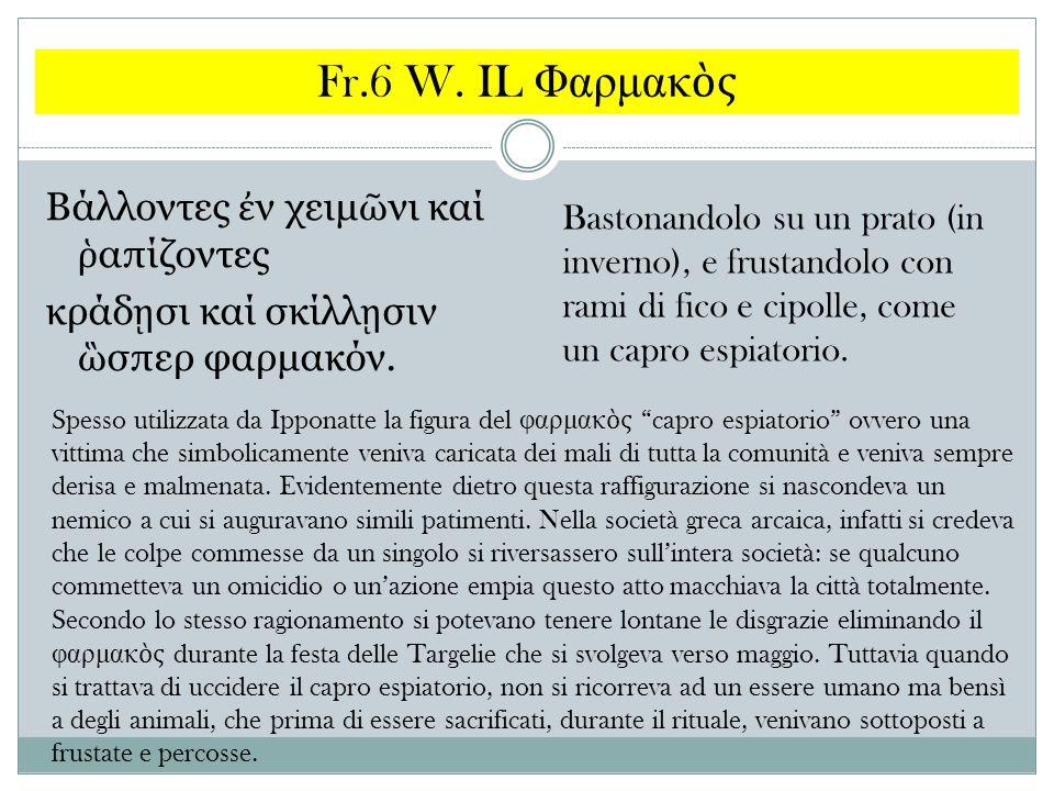 Fr.6 W. IL Φαρμακὸς Βάλλοντες ἐν χειμῶνι καί ῥαπίζοντες κράδῃσι καί σκίλλῃσιν ὣσπερ φαρμακόν.