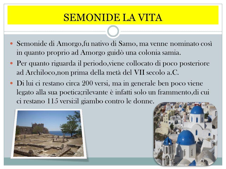 SEMONIDE LA VITA Semonide di Amorgo,fu nativo di Samo, ma venne nominato così in quanto proprio ad Amorgo guidò una colonia samia.