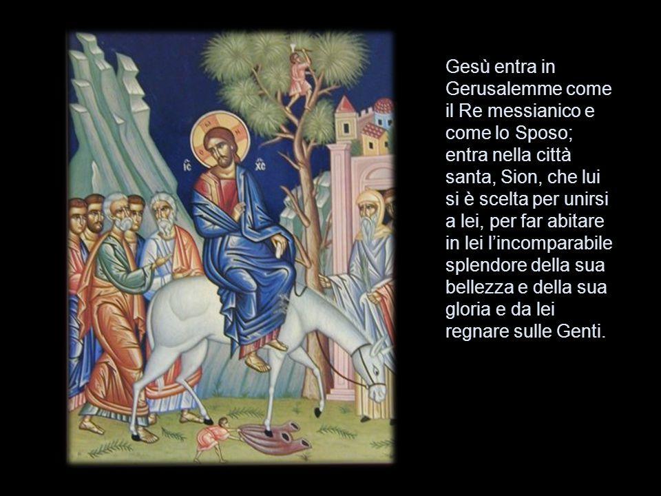 Gesù entra in Gerusalemme come il Re messianico e come lo Sposo; entra nella città santa, Sion, che lui si è scelta per unirsi a lei, per far abitare in lei l'incomparabile splendore della sua bellezza e della sua gloria e da lei regnare sulle Genti.