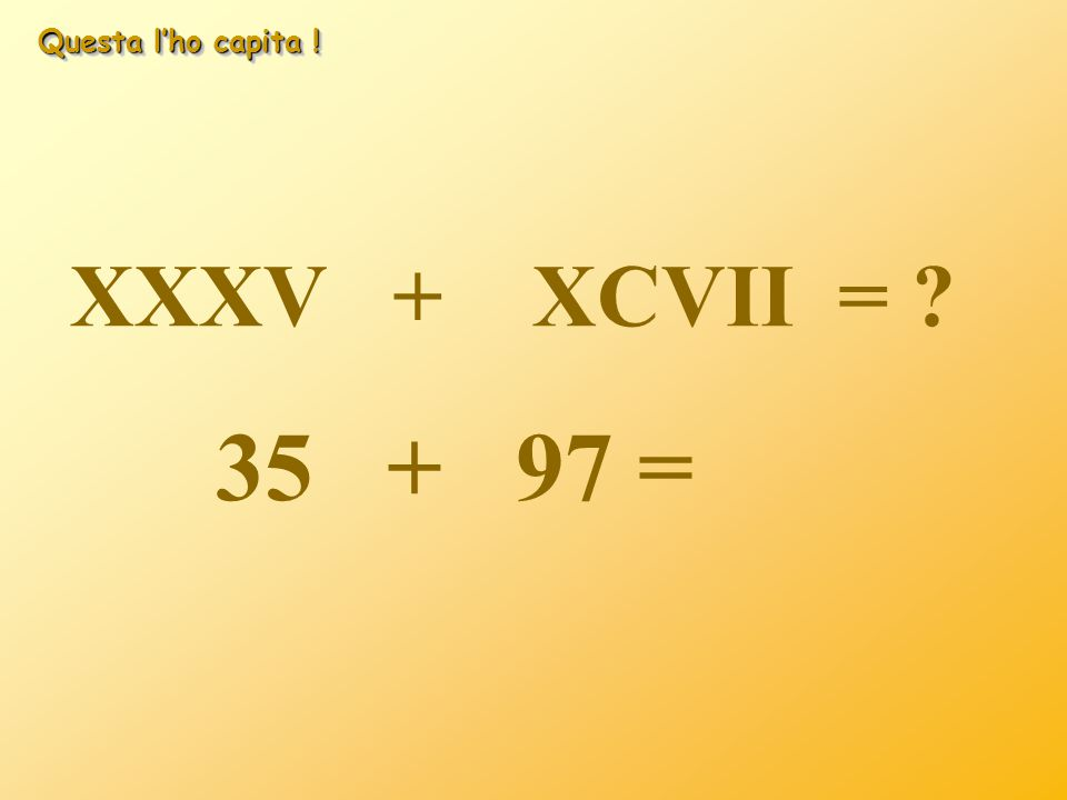 Questa l'ho capita ! XXXV + XCVII = 35 + 97 =