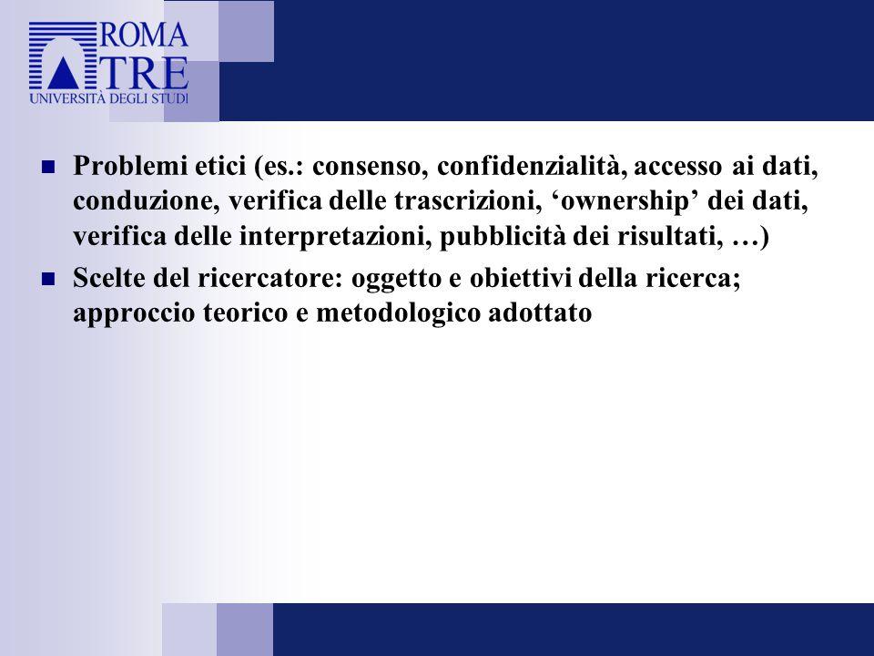 Problemi etici (es.: consenso, confidenzialità, accesso ai dati, conduzione, verifica delle trascrizioni, 'ownership' dei dati, verifica delle interpretazioni, pubblicità dei risultati, …)