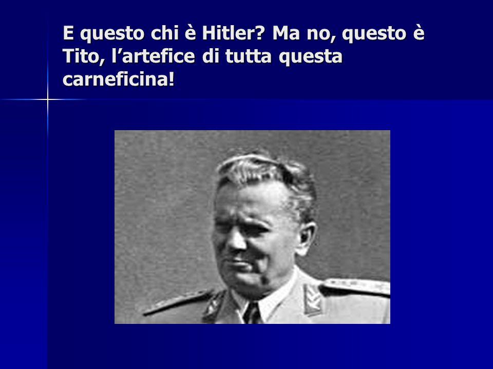 E questo chi è Hitler Ma no, questo è Tito, l'artefice di tutta questa carneficina!