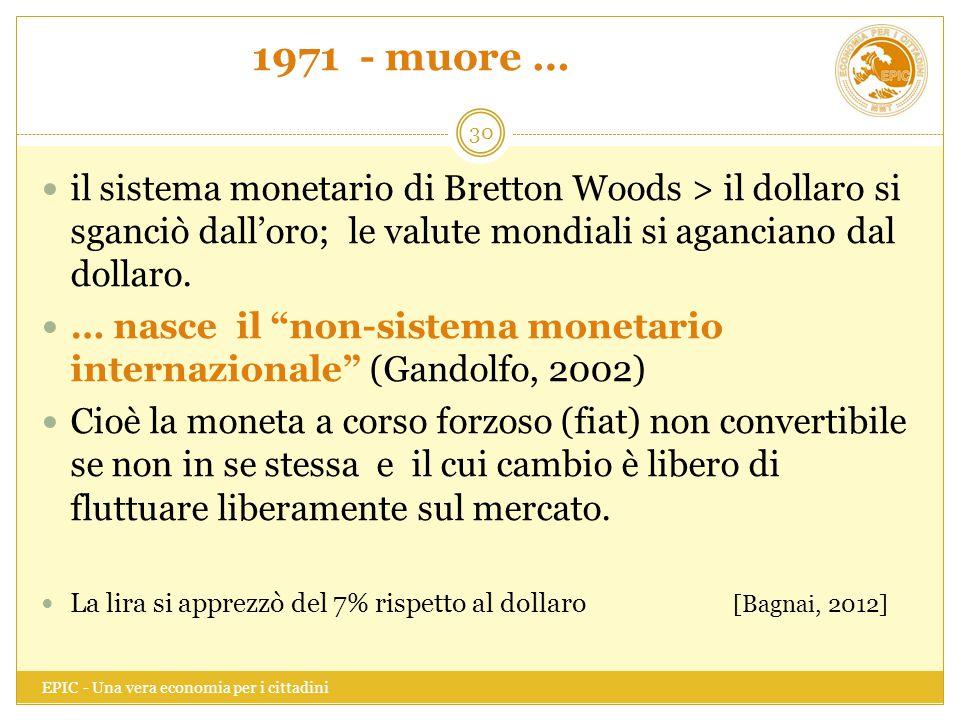 1971 - muore … il sistema monetario di Bretton Woods > il dollaro si sganciò dall'oro; le valute mondiali si aganciano dal dollaro.