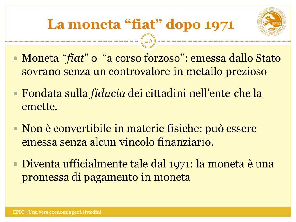 La moneta fiat dopo 1971 Moneta fiat o a corso forzoso : emessa dallo Stato sovrano senza un controvalore in metallo prezioso.