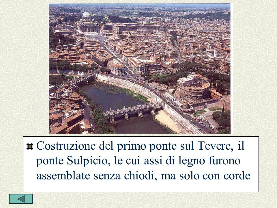 Costruzione del primo ponte sul Tevere, il ponte Sulpicio, le cui assi di legno furono assemblate senza chiodi, ma solo con corde