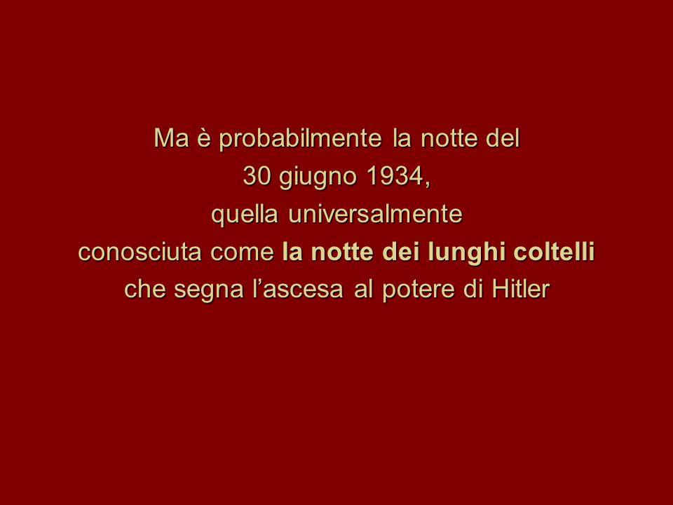 Ma è probabilmente la notte del 30 giugno 1934, quella universalmente conosciuta come la notte dei lunghi coltelli che segna l'ascesa al potere di Hitler