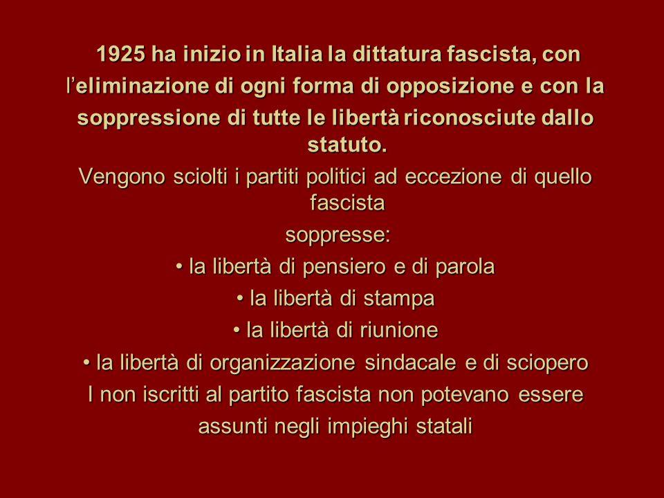 1925 ha inizio in Italia la dittatura fascista, con l'eliminazione di ogni forma di opposizione e con la soppressione di tutte le libertà riconosciute dallo statuto.