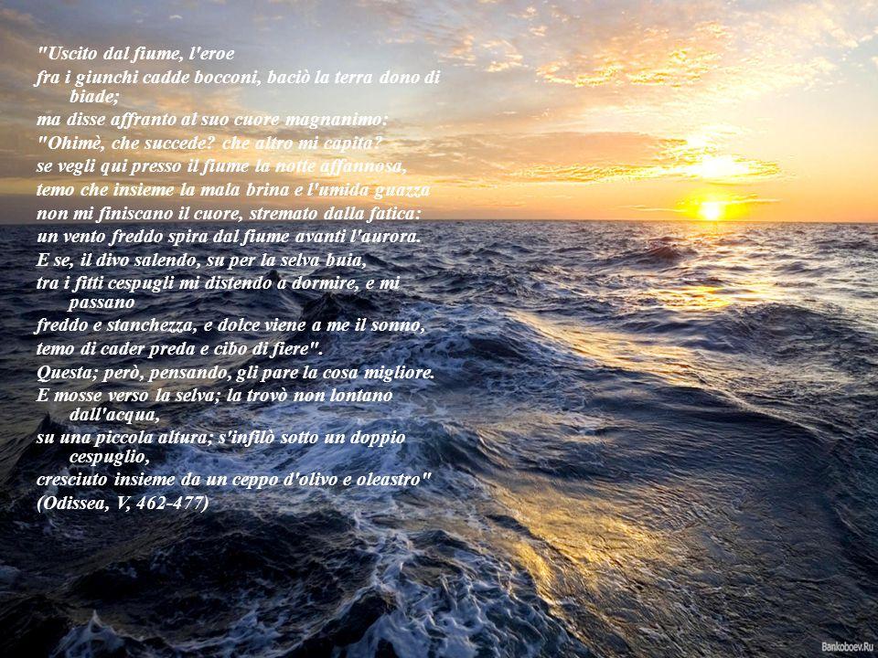 Uscito dal fiume, l eroe fra i giunchi cadde bocconi, baciò la terra dono di biade; ma disse affranto al suo cuore magnanimo:
