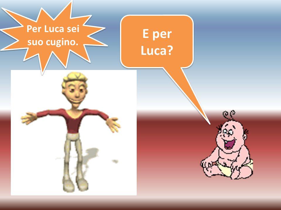 Per Luca sei suo cugino. E per Luca