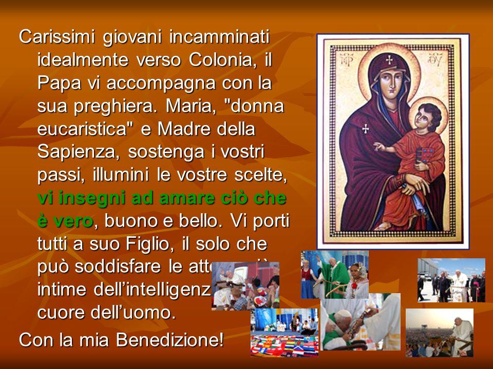 Carissimi giovani incamminati idealmente verso Colonia, il Papa vi accompagna con la sua preghiera. Maria, donna eucaristica e Madre della Sapienza, sostenga i vostri passi, illumini le vostre scelte, vi insegni ad amare ciò che è vero, buono e bello. Vi porti tutti a suo Figlio, il solo che può soddisfare le attese più intime dell'intelligenza e del cuore dell'uomo.
