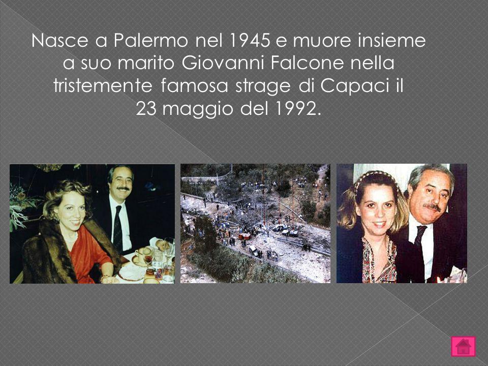 Nasce a Palermo nel 1945 e muore insieme a suo marito Giovanni Falcone nella tristemente famosa strage di Capaci il
