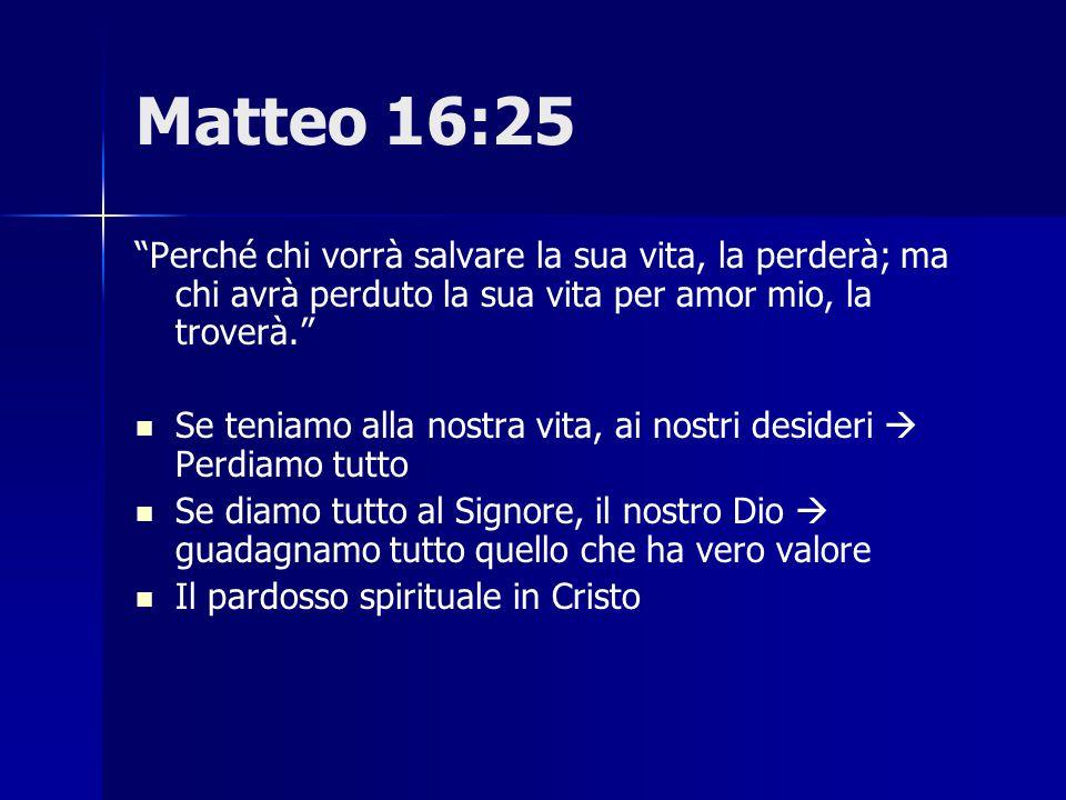 Matteo 16:25 Perché chi vorrà salvare la sua vita, la perderà; ma chi avrà perduto la sua vita per amor mio, la troverà.