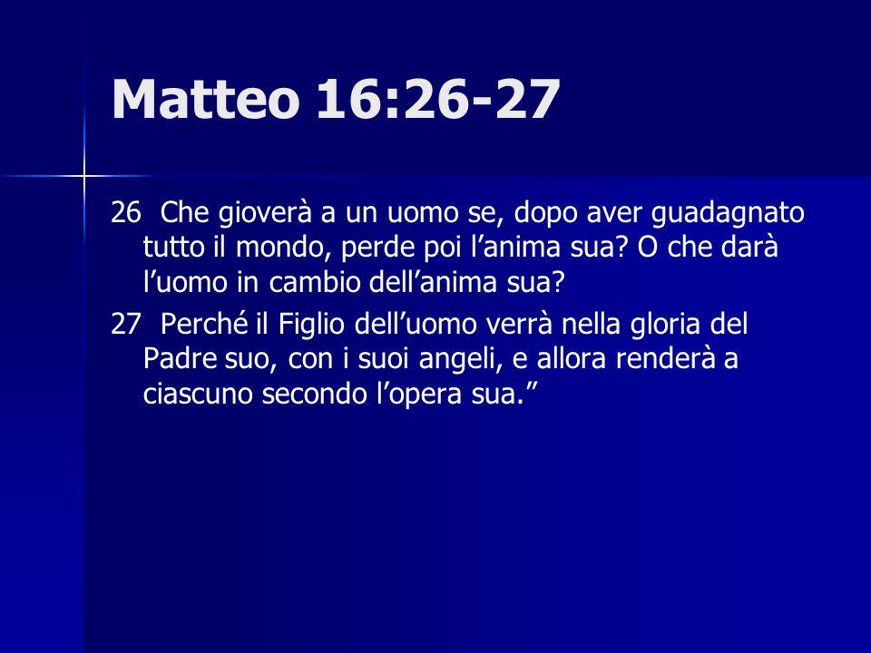 Matteo 16:26-27 26 Che gioverà a un uomo se, dopo aver guadagnato tutto il mondo, perde poi l'anima sua O che darà l'uomo in cambio dell'anima sua