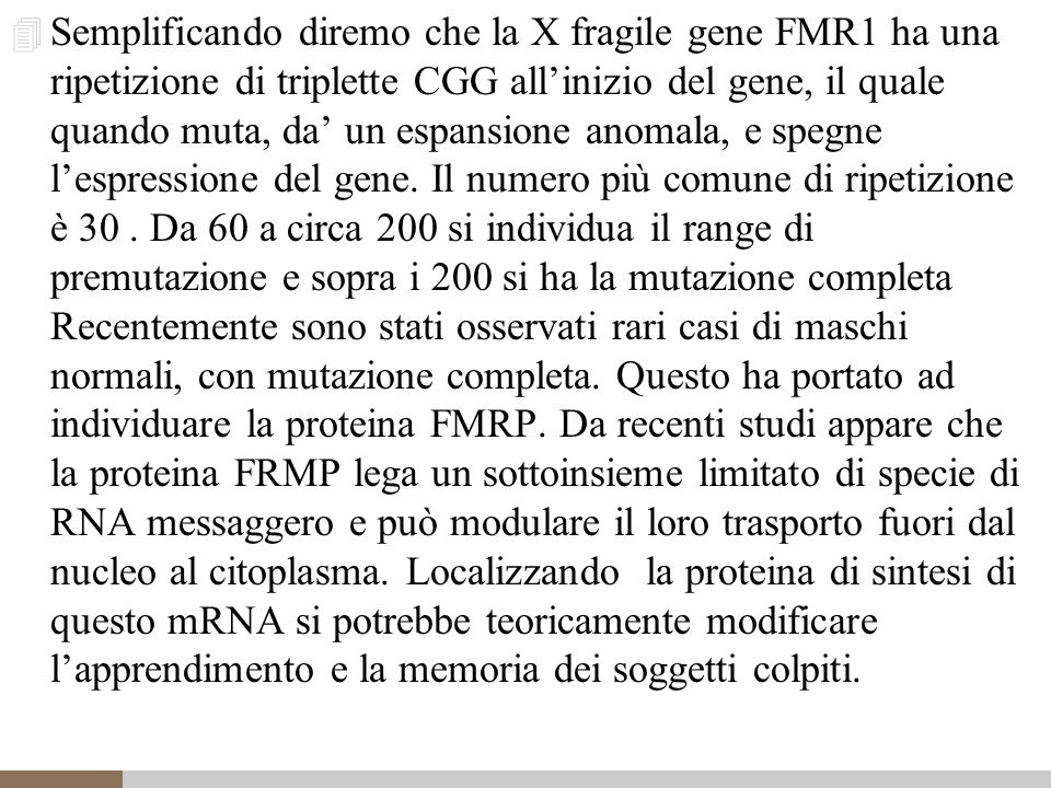 Semplificando diremo che la X fragile gene FMR1 ha una ripetizione di triplette CGG all'inizio del gene, il quale quando muta, da' un espansione anomala, e spegne l'espressione del gene.