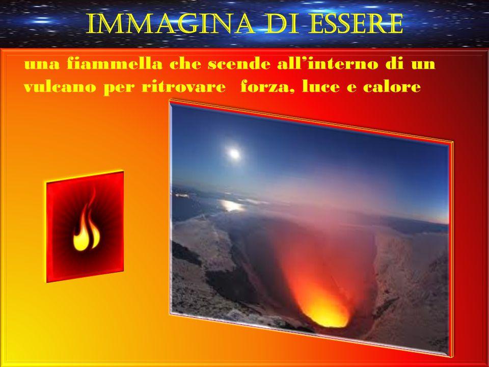 Immagina di essere una fiammella che scende all'interno di un vulcano per ritrovare forza, luce e calore.