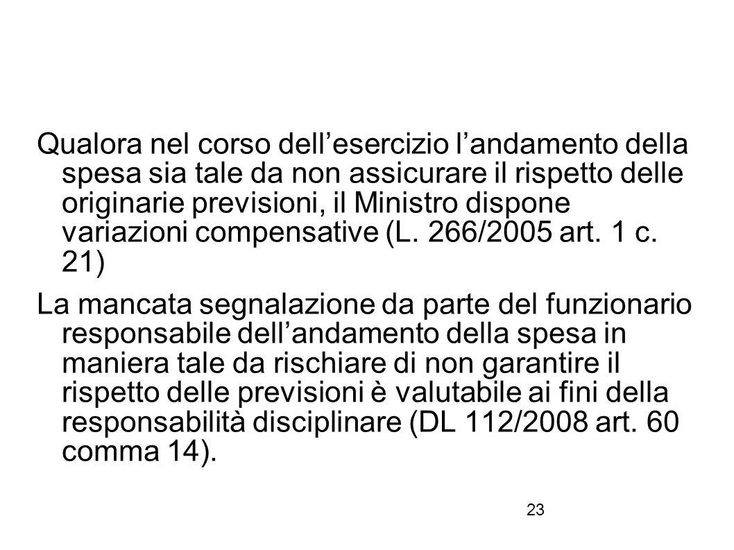 Qualora nel corso dell'esercizio l'andamento della spesa sia tale da non assicurare il rispetto delle originarie previsioni, il Ministro dispone variazioni compensative (L. 266/2005 art. 1 c. 21)