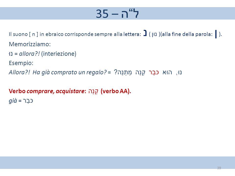35 – ל ה Memorizziamo: נוּ = allora ! (interiezione) Esempio: