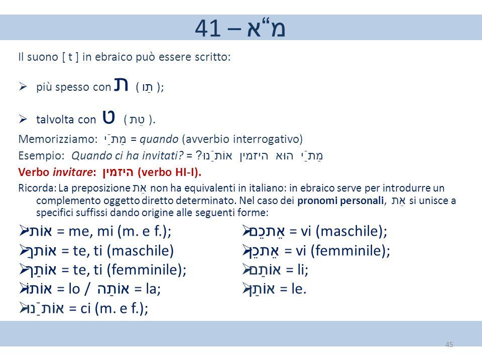 41 – מ א אוֹתי = me, mi (m. e f.); אֵתכֵם = vi (maschile);